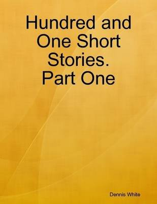 Hundred and One Short Stories. Part One (Electronic book text): Dennis White