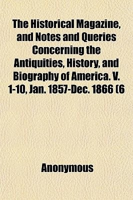 The Historical Magazine, and Notes and Queries Concerning the Antiquities, History, and Biography of America. V. 1-10, Jan....