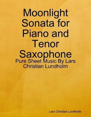 Moonlight Sonata for Piano and Tenor Saxophone - Pure Sheet Music by Lars Christian Lundholm (Electronic book text): Lars...
