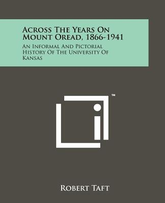 Across the Years on Mount Oread, 1866-1941 - An Informal and Pictorial History of the University of Kansas (Paperback): Robert...
