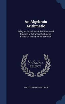 An Algebraic Arithmetic - Being an Exposition of the Theory and Practice of Advanced Arithmetic, Based on the Algebraic...