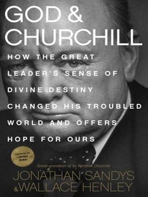 God and Churchill - How the Great Leader's Sense of Divine Destiny Changed His Troubled World and Offers Hope for Ours...