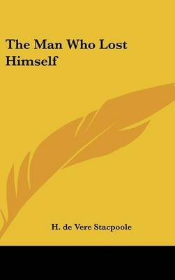 The Man Who Lost Himself (Hardcover): Henry de Vere Stacpoole, H. De Vere Stacpoole