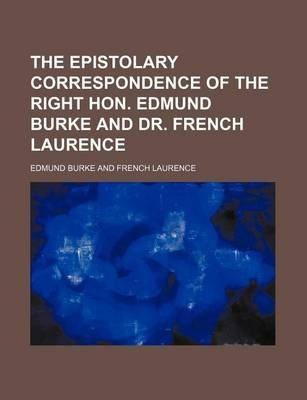The Epistolary Correspondence of the Right Hon. Edmund Burke and Dr. French Laurence (Paperback): Edmund Burke