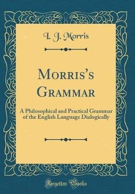 Morris's Grammar - A Philosophical and Practical Grammar of the English Language Dialogically (Classic Reprint)...