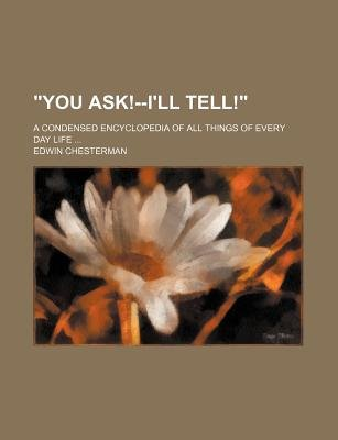 You Ask!--I'll Tell!; A Condensed Encyclopedia of All Things of Every Day Life ... (Paperback): Edwin Chesterman
