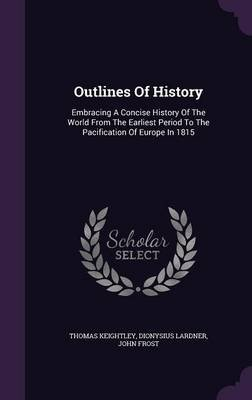 Outlines of History - Embracing a Concise History of the World from the Earliest Period to the Pacification of Europe in 1815...