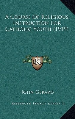 A Course of Religious Instruction for Catholic Youth (1919) (Hardcover): John Gerard