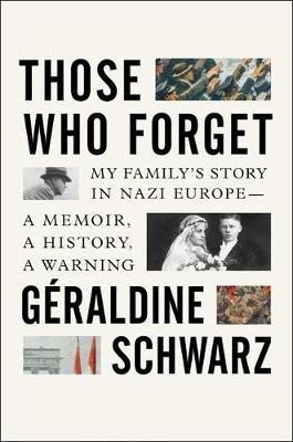 Those Who Forget - My Family's Story in Nazi Europe - A Memoir, a History, a Warning (Hardcover): Geraldine Schwarz