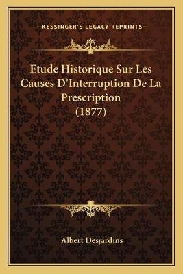Etude Historique Sur Les Causes D'Interruption De La Prescription (1877) (French, Paperback): Albert Desjardins