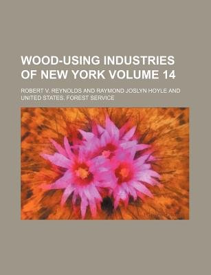 Wood-Using Industries of New York Volume 14 (Paperback): Robert V. Reynolds