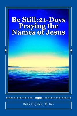 Be Still - 21-Days Praying the Names of Jesus (Paperback): M Ed Beth Gayden