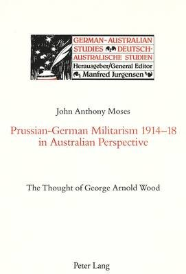 Prussian-German Militarism 1914-18 in Australian Perspective - Thought of George Arnold Wood (Paperback): John A. Moses