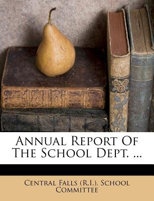 Annual Report of the School Dept. ... (Paperback): Central Falls (R I ) School Committee