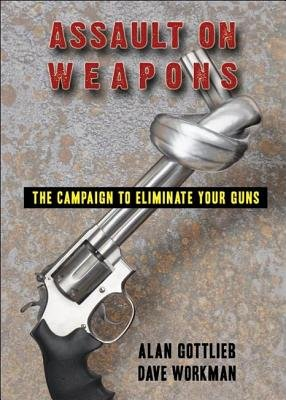 Assault on Weapons - The Campaign to Eliminate Your Guns (Paperback): Alan Gottlieb, Dave Workman