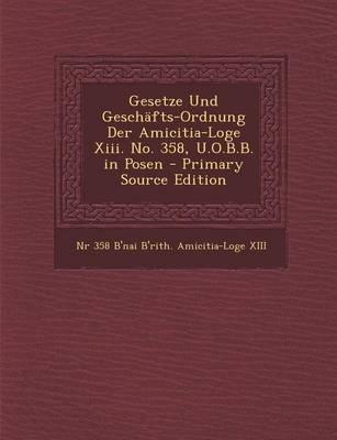 Gesetze Und Geschafts-Ordnung Der Amicitia-Loge XIII. No. 358, U.O.B.B. in Posen (German, Paperback): Nr 358 B'Nai...