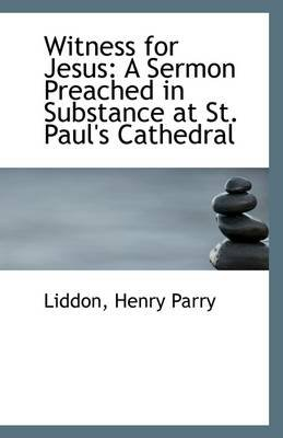 Witness for Jesus - A Sermon Preached in Substance at St. Paul's Cathedral (Paperback): Liddon Henry Parry