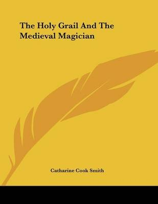 The Holy Grail and the Medieval Magician (Paperback): Catharine Cook Smith