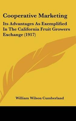 Cooperative Marketing - Its Advantages as Exemplified in the California Fruit Growers Exchange (1917) (Hardcover): William...
