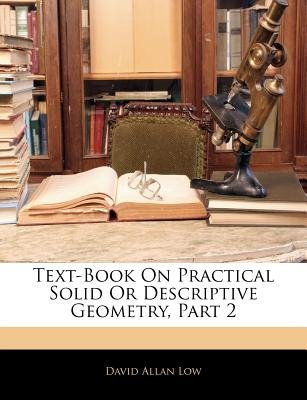 Text-Book on Practical Solid or Descriptive Geometry, Part 2 (Paperback): David Allan Low