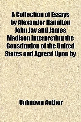 A Collection of Essays by Alexander Hamilton John Jay and James Madison Interpreting the Constitution of the United States and...