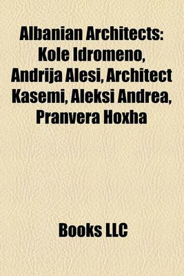 Albanian Architects - Kol Idromeno, Andrija Alei, Architect Kasemi, Aleksi Andrea, Pranvera Hoxha (Paperback): Books Llc