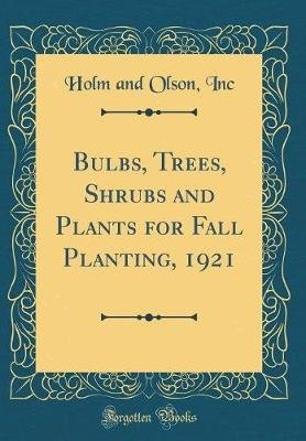 Bulbs, Trees, Shrubs and Plants for Fall Planting, 1921 (Classic Reprint) (Hardcover): Holm And Olson Inc