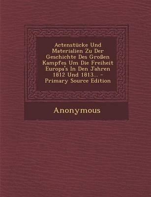 Actenstucke Und Materialien Zu Der Geschichte Des Grossen Kampfes Um Die Freiheit Europa's in Den Jahren 1812 Und 1813......