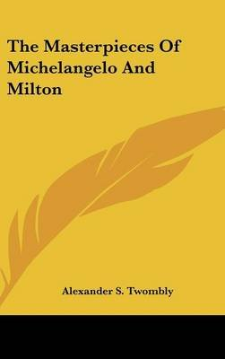 The Masterpieces of Michelangelo and Milton (Hardcover): Alexander Stevenson Twombly