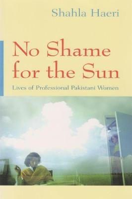 No Shame For the Sun - Lives of Professional Pakistani Women (Hardcover, Annotated Ed): Shahla Haeri