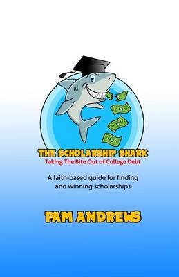 The Scholarship Shark - A Faith-Based Guide to Finding and Winning Scholarships (Paperback): Pam Andrews