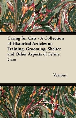 Caring for Cats - A Collection of Historical Articles on Training, Grooming, Shelter and Other Aspects of Feline Care...