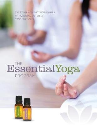 The Essentialyoga Program - Creating Monthly Workshops Introducing Doterra Essential Oils (Paperback, Version 3 - 2018 ed.):...