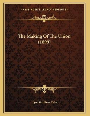 The Making of the Union (1899) (Paperback): Lyon Gardiner Tyler