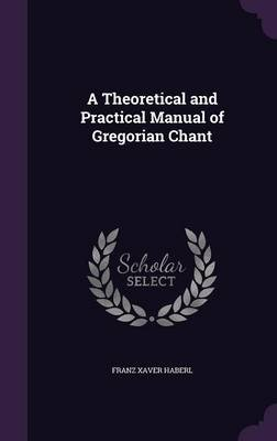 A Theoretical and Practical Manual of Gregorian Chant (Hardcover): Franz Xaver Haberl