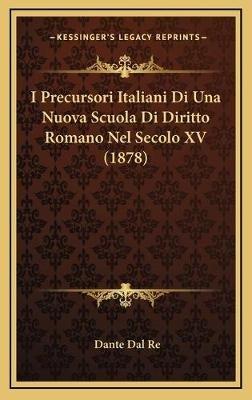 I Precursori Italiani Di Una Nuova Scuola Di Diritto Romano Nel Secolo XV (1878) (Italian, Hardcover): Dante Dal Re