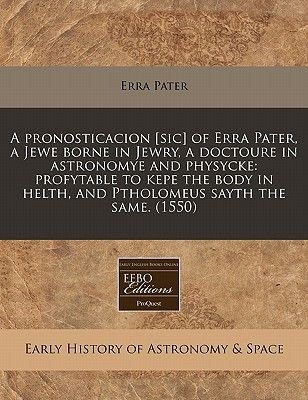 A Pronosticacion [Sic] of Erra Pater, a Jewe Borne in Jewry, a Doctoure in Astronomye and Physycke - Profytable to Kepe the...