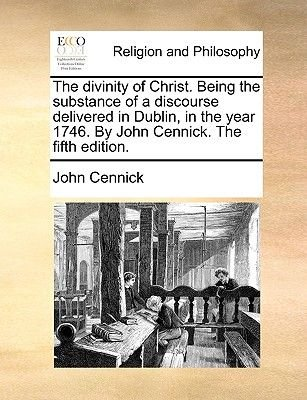 The Divinity of Christ. Being the Substance of a Discourse Delivered in Dublin, in the Year 1746. by John Cennick. the Fifth...