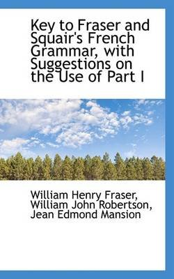 Key to Fraser and Squair's French Grammar, with Suggestions on the Use of Part I (Paperback): William Henry Fraser,...