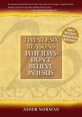 Twenty-Six Reasons Why Jews Don't Believe in Jesus (Paperback): Asher Norman