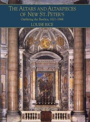 The Altars and Altarpieces of New St. Peter's - Outfitting the Basilica, 1621-1666 (Hardcover, New): Louise Rice