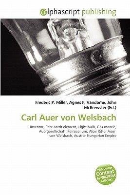 Carl Auer Von Welsbach (Paperback): Frederic P. Miller, Agnes F. Vandome, John McBrewster