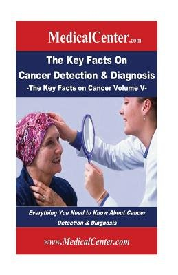 The Key Facts on Cancer Detection & Diagnosis - Everything You Need to Know about Cancer Detection & Diagnosis (Paperback):...