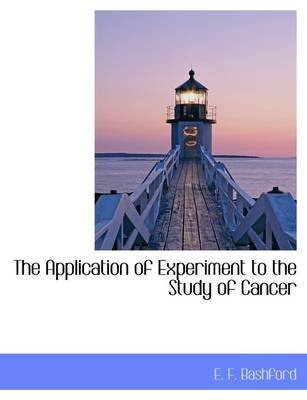 The Application of Experiment to the Study of Cancer (Hardcover): Ernest Francis Bashford