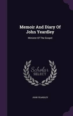 Memoir and Diary of John Yeardley - Minister of the Gospel (Hardcover): John Yeardley