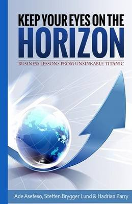 Keep Your Eyes on the Horizon - Business Lessons from Unsinkable Titanic (Paperback): Ade Asefeso, Steffen Brygger Lund,...