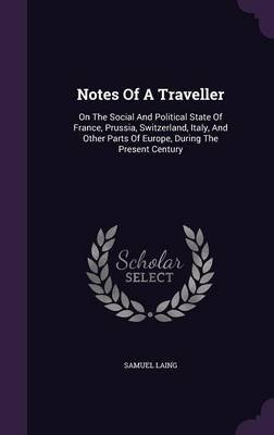 Notes of a Traveller - On the Social and Political State of France, Prussia, Switzerland, Italy, and Other Parts of Europe,...