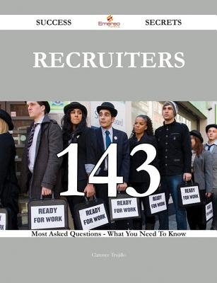 Recruiters 143 Success Secrets - 143 Most Asked Questions on Recruiters - What You Need to Know (Electronic book text):...