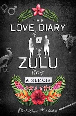The Love Diary Of A Zulu Boy - A Memoir (Paperback): Bhekisisa Mncube