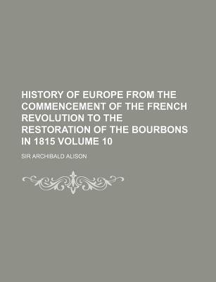 History of Europe from the Commencement of the French Revolution to the Restoration of the Bourbons in 1815 Volume 10...